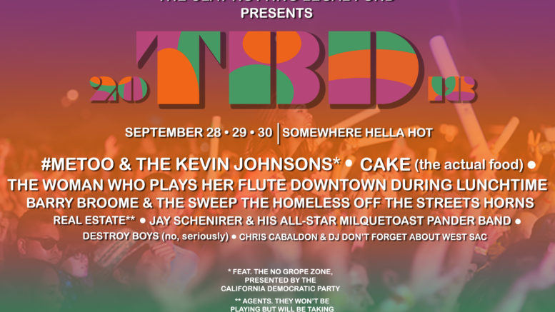 TBD Fest 2018 Saturday, August 21 Somewhere hella fucking hot CAKE (not the band, just the food) #MeToo and the Kevin Johnsons* Barry Broome and the Sweep-The-Homeless-Off-The-Streets Horns Real Estate agents** Chris Cabaldon featuring DJ PAY ATTENTION TO WEST SACRAMENTO TOO Def Grips Deathones The woman who plays her flute downtown around lunchtime Jay Schenirer and his All-Star Milquetoast Pander Band DESTROY BOYS (no seriously) Death from Above 2018 Quincy Jones just talking hella shit for two hours Crotch thrusting clinic courtesy of Kenny the Dancing Man * featuring the No Grope Zone brought to you by the California Democratic Party **they won't be playing, just taking 6 percent of ticket sales Sponsored by the Clay Nutting Legal Defense Fund